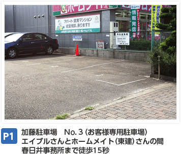 P1:加藤駐車場 No.3(お客様専用駐車場) エイブルさんとホームメイト(東建)さんの間 春日井事務所まで徒歩15秒