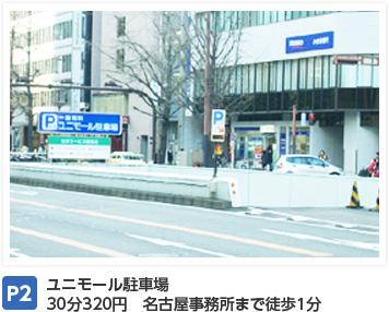 P2:ユニモール駐車場 30分320円 名古屋事務所まで徒歩1分
